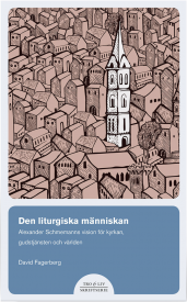 Den liturgiska människan: Alexander Schmemanns vision för kyrkan, gudstjänsten och världen.